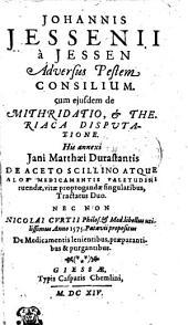 Johannis Jessenii a Jessen Adversus Pestem Consilium: cum ejusdem de Mithridatio, [et] Theriaca Disputatione