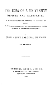 The Idea of a University Defined and Illustrated: I. In Nine Discourses Delivered to the Catholics of Dublin: II. [sic] In Occasional Lectures and Essays Addressed to the Members of the Catholic University
