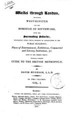 Walks Through London Including Westminster And The Borough Of Southwark With The Surrounding Suburbs Describing Every Thing Worthy Of Observation In The Public Buildings Places Of Entertainment Exhibitions Commercial And Literary Institutions C Down To The Present Period Forming A Complete Guide To The British Metropolis By David Hughson  Book PDF