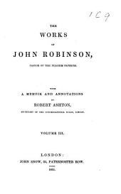 The Works of John Robinson: Pastor of the Pilgrim Fathers