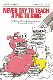 Never Try to Teach a Pig to Sing: Still More Urban Folklore from the Paperwork Empire