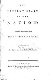 The Present State of the Nation: Particularly with Respect to Its Trade, Finances, &c. &c. : Addressed to the King and Both Houses of Parliament