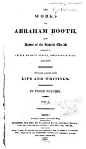 Works of Abraham Booth: Late Pastor of the Baptist Church Assembling in Little Prescot Street, Goodman's Fields, London; with Some Account of His Life and Writings, Volume 1