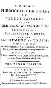 A Curious Hieroglyphick Bible: Or, Select Passages in the Old and New Testaments, Represented with Emblematical Figures, for the Amusement of Youth: Designed Chiefly to Familiarize Tender Age, in a Pleasing and Diverting Manner, with Early Ideas of the Holy Scriptures. To which are Subjoined, a Short Account of the Lives of the Evangelists, and Other Pieces, Illustrated with Cuts