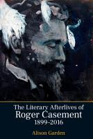 The Literary Afterlives of Roger Casement  1899 2016 PDF