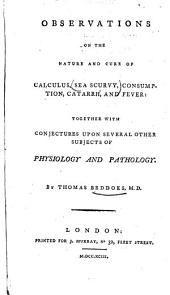 Observations on the Nature and Cure of Calculus, Sea Scurvy, Consumption, Catarrah, and Fever: Together with Conjectures Upon Several Other Subjects of Physiology and Pathology
