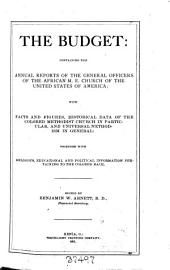 The Budget: Containing the Annual Reports of the General Officers of the African M. E. Church of the United States of America; with Facts and Figures, Historical Data of the Colored Methodist Church in Particular, and Universal Methodism in General; Together with Religious, Educational and Political Information Pertaingingto the Colored Race