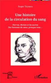Une histoire de la circulation du sang: Harvey, Riolan et les autres - Des hommes de coeur, presque tous...