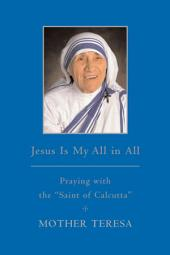 "Jesus is My All in All: Praying with the ""Saint of Calcutta"""