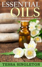 Essential Oils: The Amazing Essential Oils You Cannot Live Without