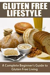 Gluten Free Lifestyle: A Complete Beginners Guide to Gluten Free Living