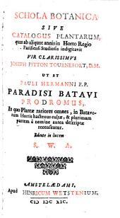 Schola botanica sive Catalogus plantarum quas ab aliquot annis in Horto Regio Parisiensi Studiosis indigitavit vir clarissimus Joseph Pitton Tournefort ut et Pauli Hermanni...