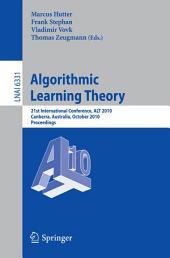 Algorithmic Learning Theory: 21st International Conference, ALT 2010, Canberra, Australia, October 6-8, 2010. Proceedings