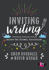 Inviting Writing: Teaching and Learning Writing Across the Primary Curriculum