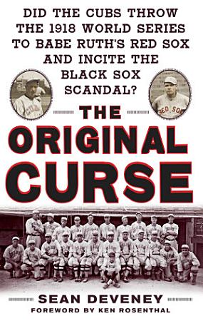 The Original Curse  Did the Cubs Throw the 1918 World Series to Babe Ruth s Red Sox and Incite the Black Sox Scandal  PDF