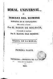 MORAL UNIVERSAL, 6 DEBERES DEL HOMBRE FUNDADOS EN SU NATURALEZA; Obra eserita en frances Por EL BARON DE HOLBACH, Y tradurida al castellano