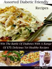 Assorted Diabetic Friendly Recipes: Win The Battle Of Diabetes With A Range Of 175 Delicious Yet Healthy Meals