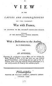 A View of the Causes and Consequences of the Present War with France: In Answer to Mr. Burke's Regicide Peace. By the Honourable Thomas Erskine. With a Dedication to the Author, by P. Porcupine; and an Appendix, Containing the Correspondence Between Miles and the Infamous Le Brun, Minister of War, at the Time when War was Declared Against Great Britain; which Develops the Real Causes of that Declaration, All the Secret Steps which the French Took Previous to It, and Clearly Unravels the Thread of Their Ambitious Projects, Volume 5