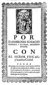 Por D. Ambrosio Ignacio Espinola y Guzman, arzobispo de Sevilla con el Señor Fiscal y la misma ciudad ...