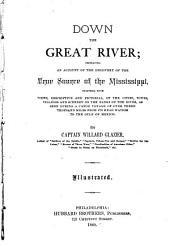 Down the Great River: Embracing an Account of the Discovery of the True Source of the Mississippi, Together with Views, Descriptive and Pictorial, of the Towns, Cities, Villages and Scenery on the Banks of the River