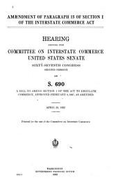 Amendment of Paragraph 15 of Section 1 of the Interstate Commerce Act: Hearing Before the Committee on Interstate Commerce, United States Senate, Sixty-seventh Congress, Second Session, on S. 690, a Bill to Amend Section 1 of the Act to Regulate Commerce, Approved February 4, 1887, as Amended April 25, 1922