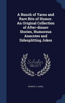 A Bunch of Yarns and Rare Bits of Humor. an Original Collection of After-Dinner Stories, Humorous Anecotes and Sidesplitting Jokes