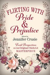 Flirting With Pride And Prejudice: Fresh Perspectives On The Original Chick Lit Masterpiece