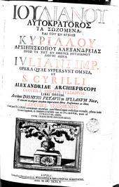Ioulianou Autokratoros ta sōzomena, kai tou en agiois Kyrillou Archiepiskopou Alexandreias pros ta tou en atheois Ioulianou logoi deka