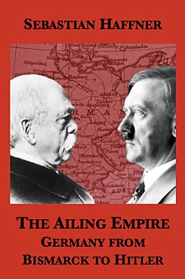 The Ailing Empire: Germany from Bismarck to Hitler