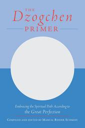The Dzogchen Primer: Embracing the Spiritual Path According to the Great Perfection