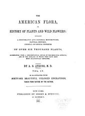 The American Flora: Or History of Plants and Wild Flowers; Containing a Systematic and General Description, Natural History, Chemical and Medical Properties of Over Six Thousand Plants, Accompanied with a Circumstantial Detail of the Medicinal Effects and of the Diseases in which They Have Been Most Successfully Employed, Volume 4