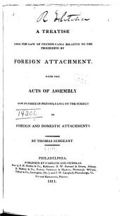A Treatise Upon the Law of Pennsylvania Relative to the Proceeding by Foreign Attachment: With the Acts of Assembly Now in Force in Pennsylvania on the Subject of Foreign and Domestic Attachments