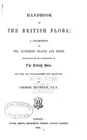 Handbook of the British Flora: A Description of the Flowering Plants and Ferns Indigenous To, Or Naturalized In, the British Isles : for the Use of Beginners and Amateurs