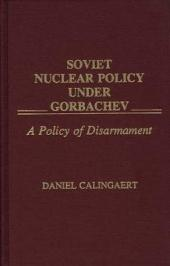 Soviet Nuclear Policy Under Gorbachev: A Policy of Disarmament