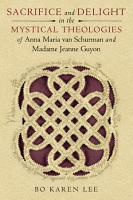 Sacrifice and Delight in the Mystical Theologies of Anna Maria van Schurman and Madame Jeanne Guyon PDF