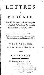 Lettres a Eugénie. Par m. Freret, secretaire perpétuel de l'Académie Royale des inscriptions & belles lettres. Tome premier [-second!