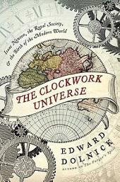 The Clockwork Universe: saac Newto, Royal Society, and the Birth of the Modern WorldI