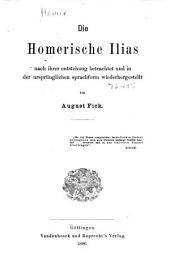 Die Homerische Ilias: nacht ihrer entstehung betrachtet und in der ursprünglichen sprachform wiederhergestellet