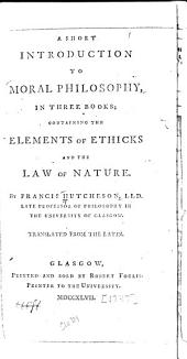 A short introduction to moral philosophy: in three books; containing the elements of ethicks and the law of nature