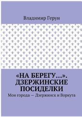 «На берегу...». Дзержинские посиделки. Мои города – Дзержинск и Воркута
