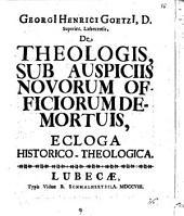 Georgii Henrici Goetzii ... De theologis, sub auspiciis novorum officiorum demortuis, ecloga historico-theologica