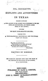 Col. Crockett's Exploits and Adventures in Texas: Wherein is Contained, a Full Account of His Journey from Tennessee to the Red River and Natchitoches, and Thence Across Texas to San Antonio, Including His Many Hair-breadth Escapes; Together with a Topographical, Historical, and Political View of Texas ...