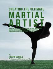 Creating the Ultimate Martial Artist: Learn the Secrets and Tricks Used By the Best Professional Martial Artists and Coaches to Improve Your Fitness, Conditioning, Nutrition, and Mental Toughness