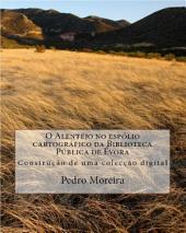 O Alentejo no espólio cartográfico da Biblioteca Pública de Évora: Construção de uma colecção digital