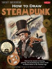 Fantasy Underground: How to Draw Steampunk: Discover the secrets to drawing, painting, and illustrating the curious world of science fiction in the Victorian Age