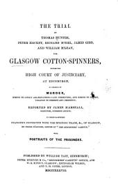 The trial of Thomas Hunter, Peter Hacket, Richard M'Neil, James Gibb, and William M'Lean, the Glasgow cotton-spinners: before the High Court of Justiciary, at Edinburgh, on charges of murder, hiring to commit assassinations - and commiting, and hiring to commit, violence to persons and property