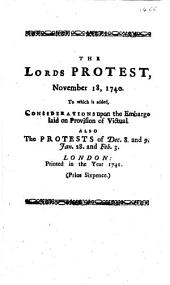 The Lords Protest, November 18, 1740. To which is Added, Considerations Upon the Embargo Laid on Provision of Victual. Also the Protests of Dec. 8. and 9. Jan. 28. and Feb. 3