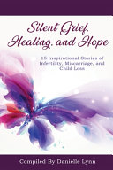 Silent Grief, Healing and Hope: 15 Inspirational Stories of Infertility, Miscarriage, and Child Loss