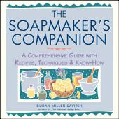 The Soapmaker's Companion: A Comprehensive Guide with Recipes, Techniques & Know-How