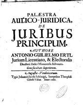 Palaestra aulico-juridica, de juribus principum. Authore Antonio Guilielmo Ertl ..